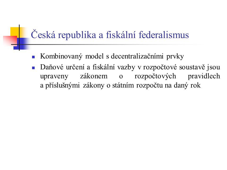 Česká republika a fiskální federalismus Kombinovaný model s decentralizačními prvky Daňové určení a fiskální vazby v rozpočtové soustavě jsou upraveny