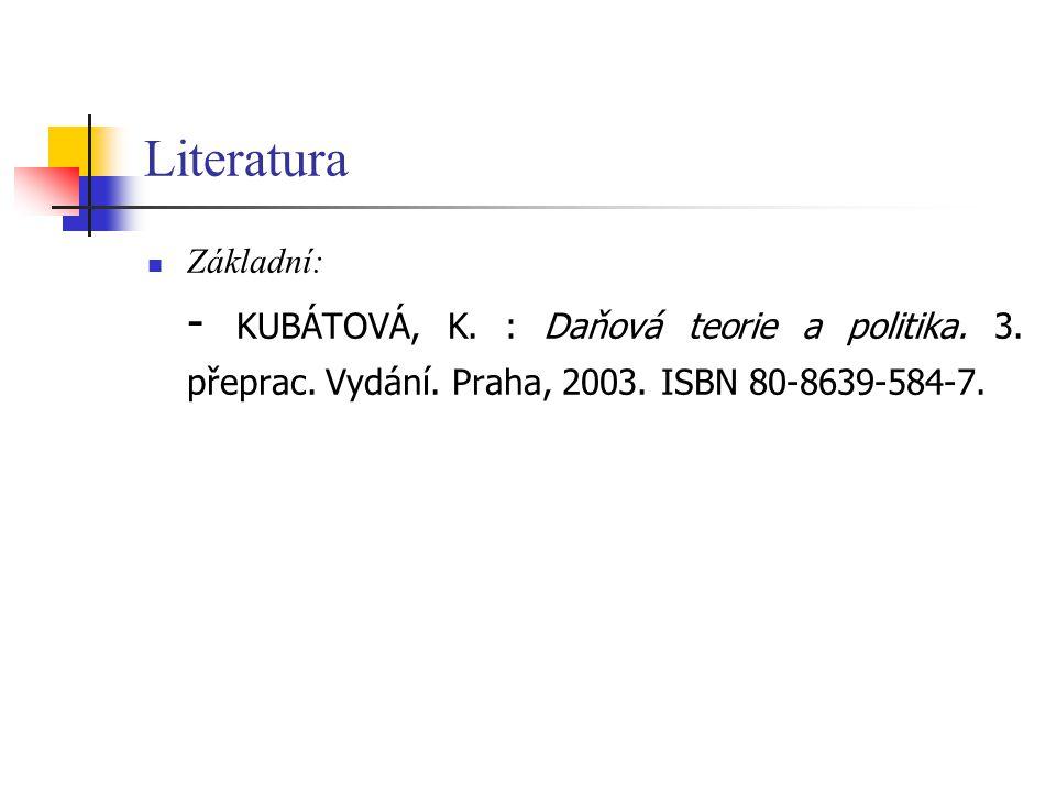 Literatura Základní: - KUBÁTOVÁ, K. : Daňová teorie a politika. 3. přeprac. Vydání. Praha, 2003. ISBN 80-8639-584-7.
