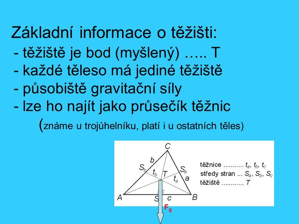 Základní informace o těžišti: - těžiště je bod (myšlený) ….. T - každé těleso má jediné těžiště - působiště gravitační síly - lze ho najít jako průseč