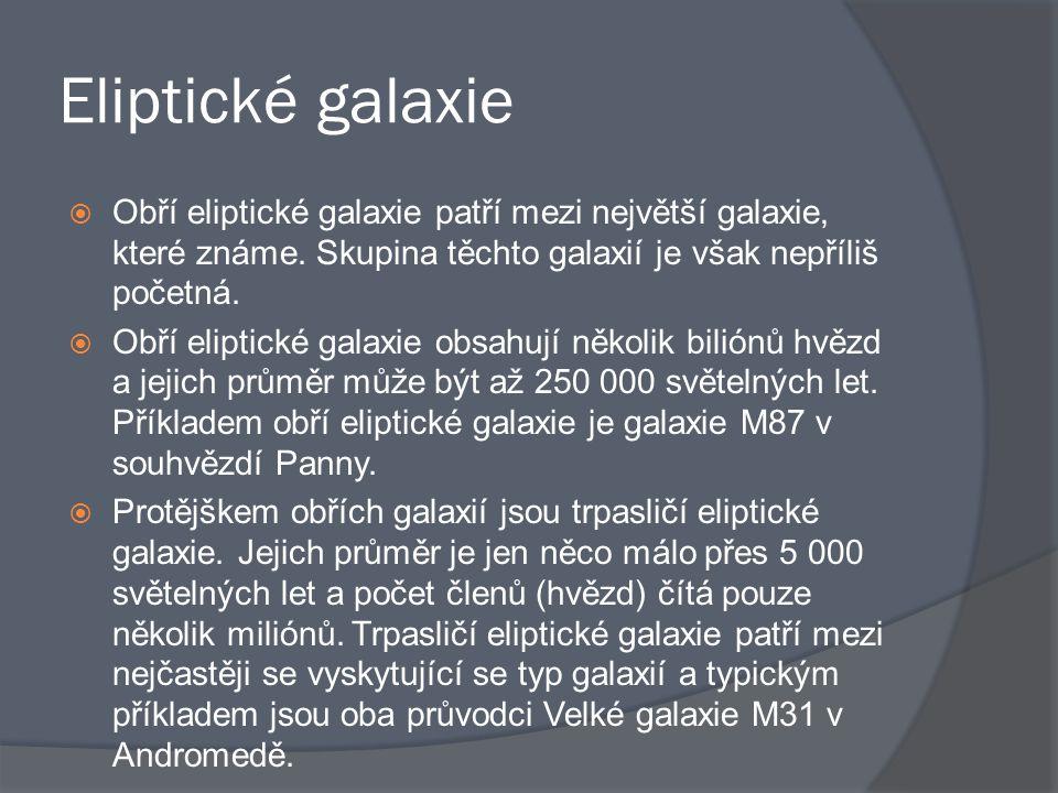 Eliptické galaxie  Obří eliptické galaxie patří mezi největší galaxie, které známe. Skupina těchto galaxií je však nepříliš početná.  Obří eliptické