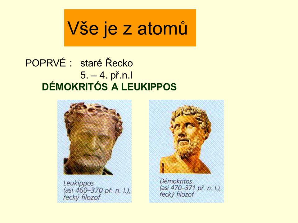 Vše je z atomů POPRVÉ : staré Řecko 5. – 4. př.n.l DÉMOKRITÓS A LEUKIPPOS