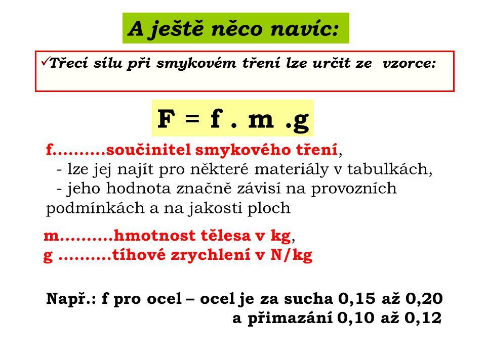 A ještě něco navíc: Třecí sílu při smykovém tření lze určit ze vzorce: F = f. m.g f……….součinitel smykového tření, - lze jej najít pro některé materiá