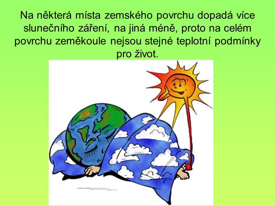 Na některá místa zemského povrchu dopadá více slunečního záření, na jiná méně, proto na celém povrchu zeměkoule nejsou stejné teplotní podmínky pro ži