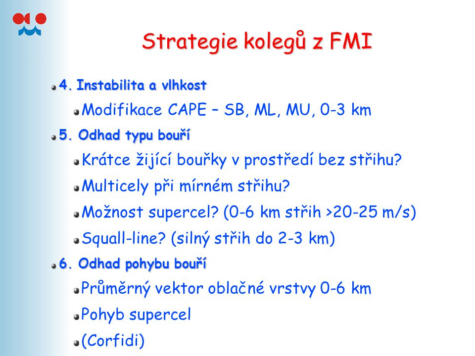 Strategie kolegů z FMI 4.Instabilita a vlhkost 4. Instabilita a vlhkost Modifikace CAPE – SB, ML, MU, 0-3 km 5. Odhad typu bouří Krátce žijící bouřky