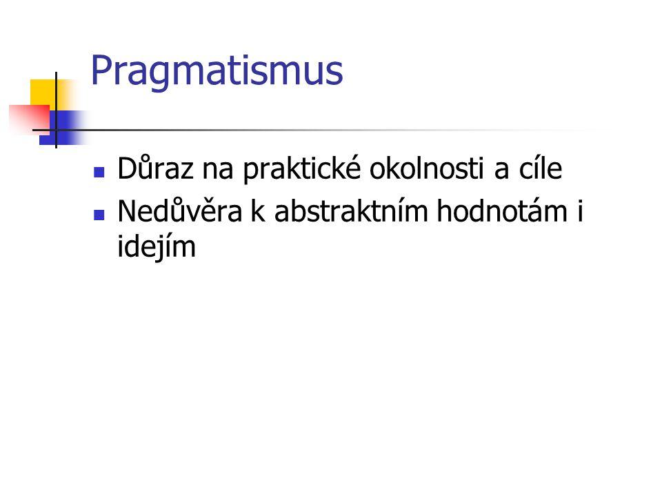 Pragmatismus Důraz na praktické okolnosti a cíle Nedůvěra k abstraktním hodnotám i idejím