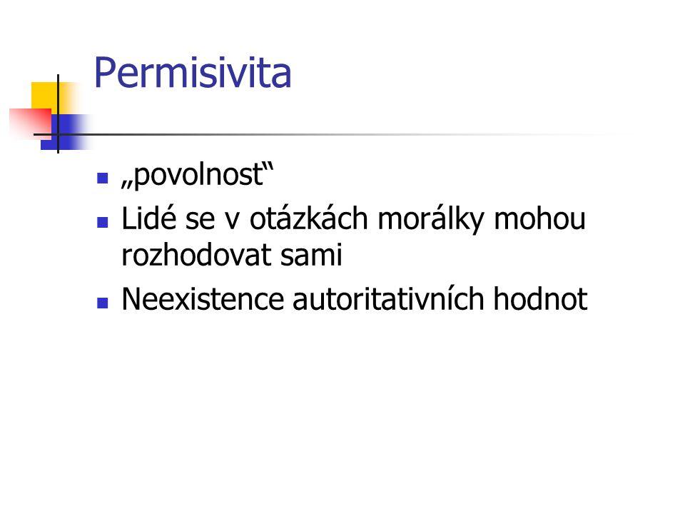 """Permisivita """"povolnost"""" Lidé se v otázkách morálky mohou rozhodovat sami Neexistence autoritativních hodnot"""