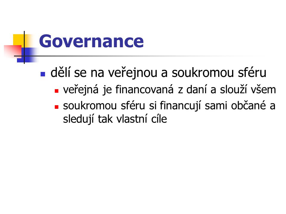 Governance dělí se na veřejnou a soukromou sféru veřejná je financovaná z daní a slouží všem soukromou sféru si financují sami občané a sledují tak vl