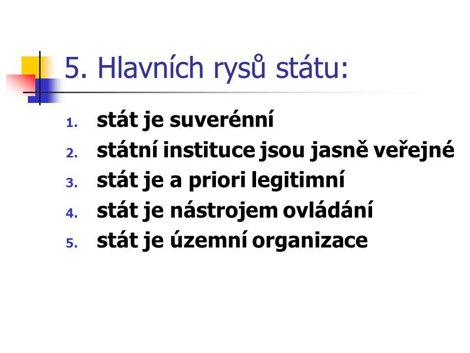 5. Hlavních rysů státu: 1. stát je suverénní 2. státní instituce jsou jasně veřejné 3. stát je a priori legitimní 4. stát je nástrojem ovládání 5. stá