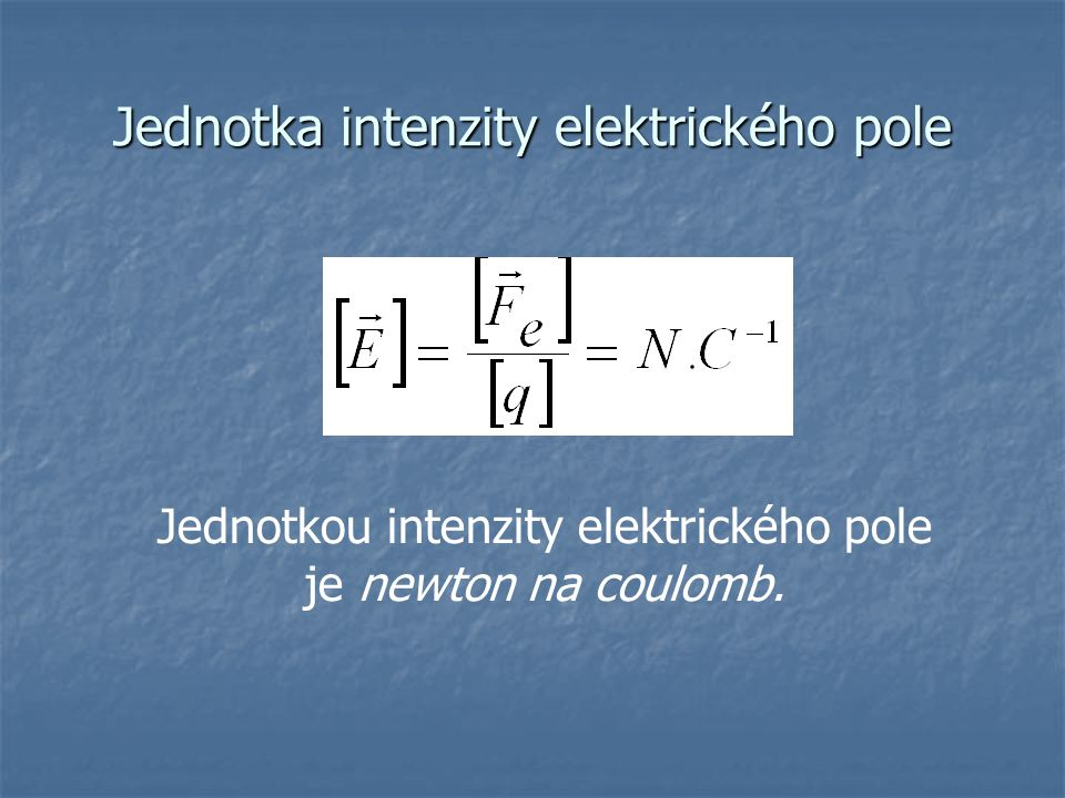 Jednotka intenzity elektrického pole Jednotkou intenzity elektrického pole je newton na coulomb.