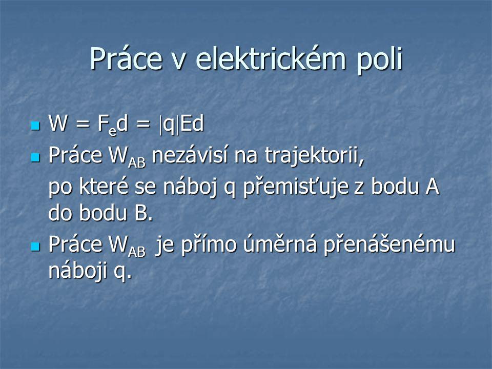 Práce v elektrickém poli W = F e d =  q  Ed W = F e d =  q  Ed Práce W AB nezávisí na trajektorii, Práce W AB nezávisí na trajektorii, po které se