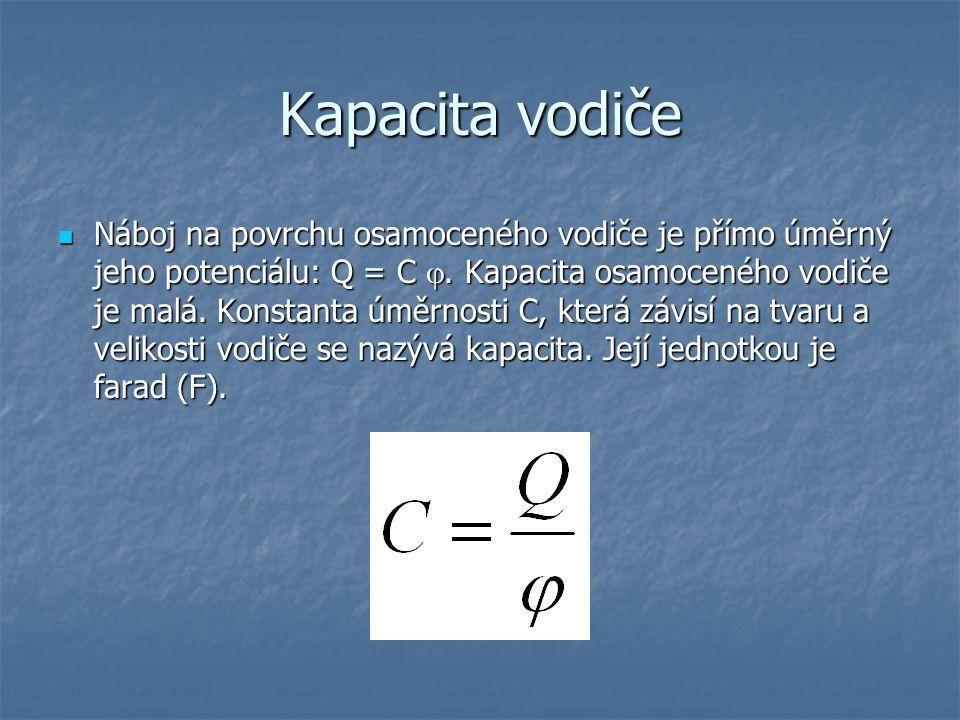 Kapacita vodiče Náboj na povrchu osamoceného vodiče je přímo úměrný jeho potenciálu: Q = C . Kapacita osamoceného vodiče je malá. Konstanta úměrnosti