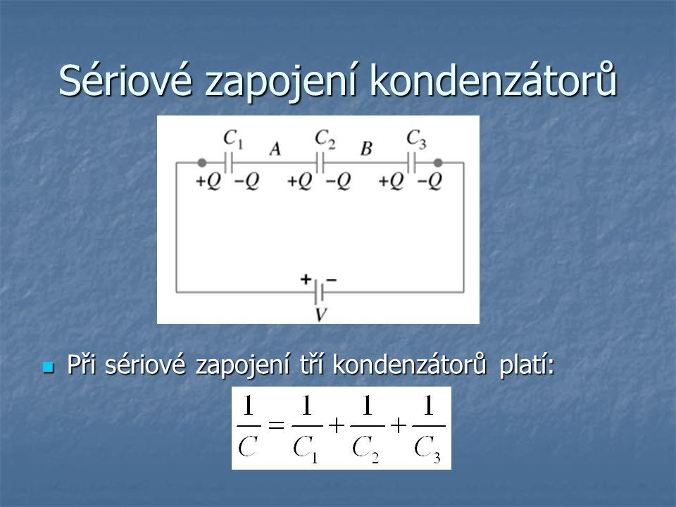 Sériové zapojení kondenzátorů Při sériové zapojení tří kondenzátorů platí: Při sériové zapojení tří kondenzátorů platí: