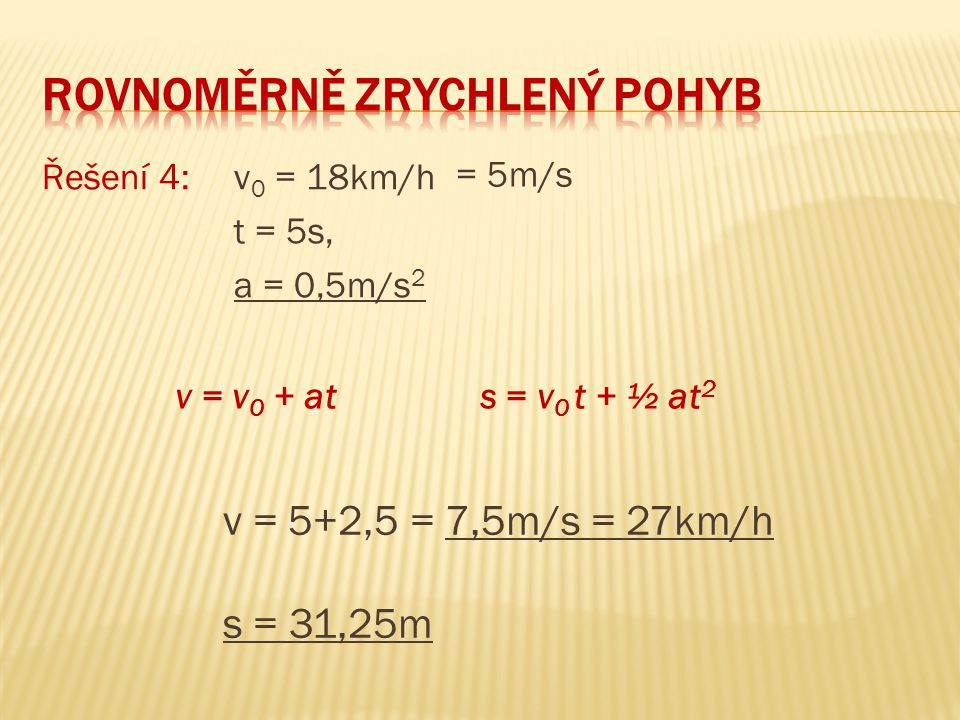 Řešení 4: v 0 = 18km/h t = 5s, a = 0,5m/s 2 v = 5+2,5 = 7,5m/s = 27km/h s = 31,25m = 5m/s v = v 0 + at s = v 0 t + ½ at 2