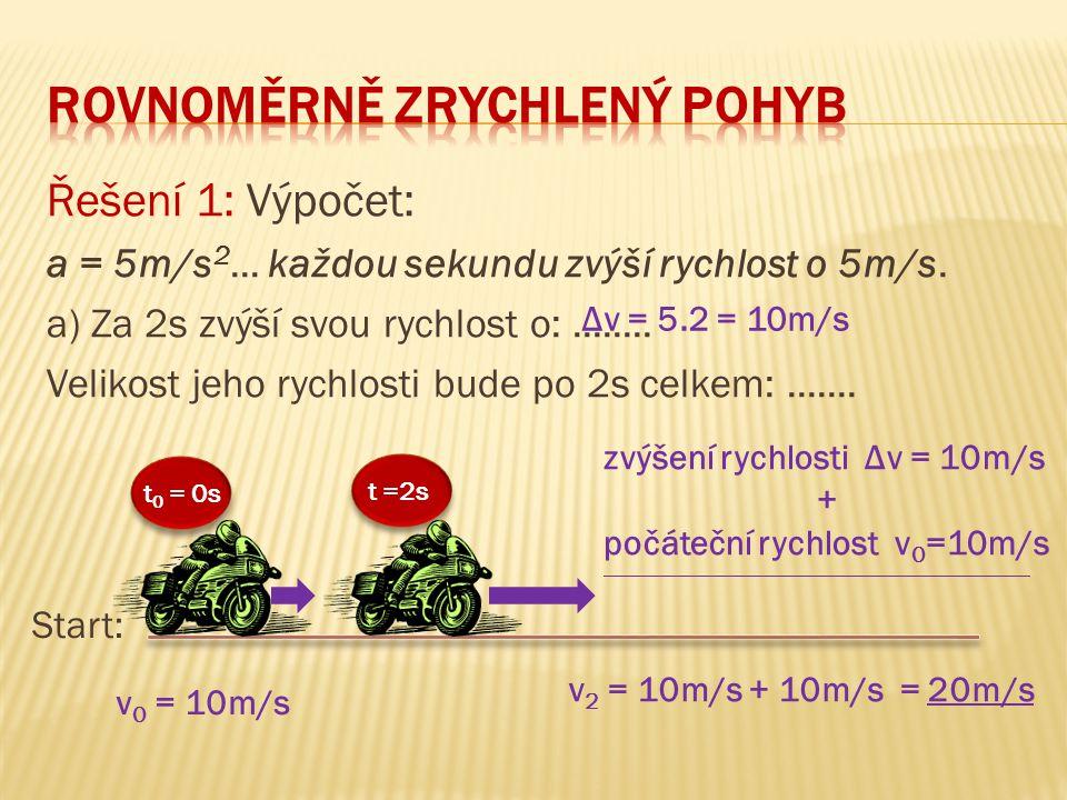 Řešení 1: Výpočet: a = 5m/s 2... každou sekundu zvýší rychlost o 5m/s. a) Za 2s zvýší svou rychlost o:........ Velikost jeho rychlosti bude po 2s celk