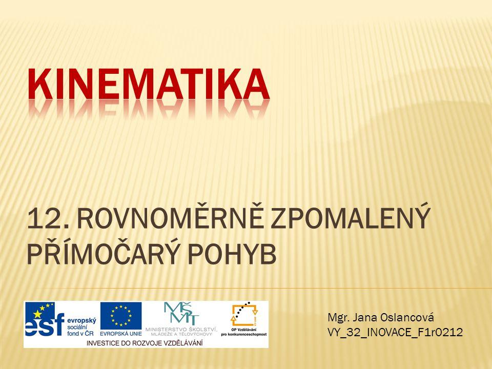 12. ROVNOMĚRNĚ ZPOMALENÝ PŘÍMOČARÝ POHYB Mgr. Jana Oslancová VY_32_INOVACE_F1r0212