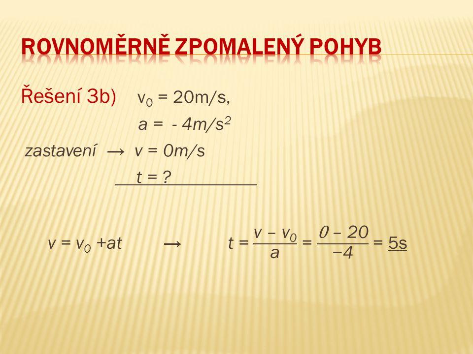 Řešení 3b) v 0 = 20m/s, a = - 4m/s 2 zastavení → v = 0m/s t = ?