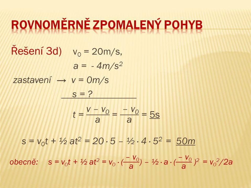 Řešení 3d) v 0 = 20m/s, a = - 4m/s 2 zastavení → v = 0m/s s = ? s = v 0 t + ½ at 2 = 20 ∙ 5 – ½ ∙ 4 ∙ 5 2 = 50m