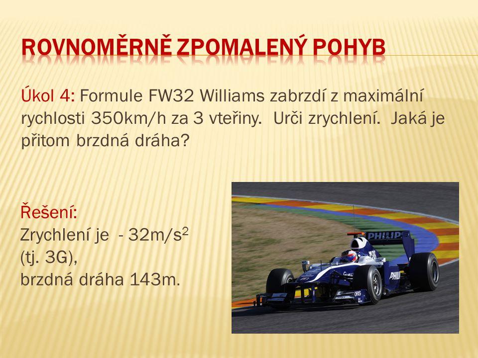 Úkol 4: Formule FW32 Williams zabrzdí z maximální rychlosti 350km/h za 3 vteřiny. Urči zrychlení. Jaká je přitom brzdná dráha? Řešení: Zrychlení je -