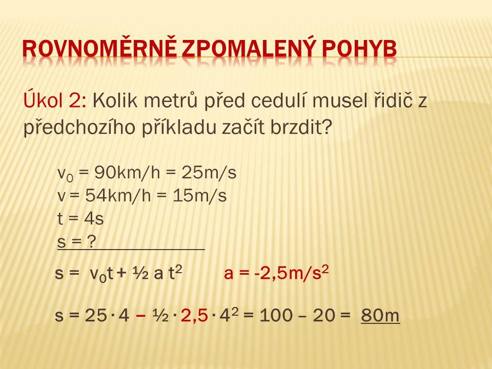 Úkol 2: Kolik metrů před cedulí musel řidič z předchozího příkladu začít brzdit? v 0 = 90km/h = 25m/s v = 54km/h = 15m/s t = 4s s = ? s = v 0 t + ½ a