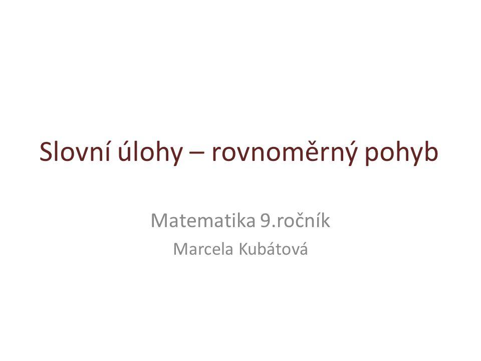 Slovní úlohy – rovnoměrný pohyb Matematika 9.ročník Marcela Kubátová