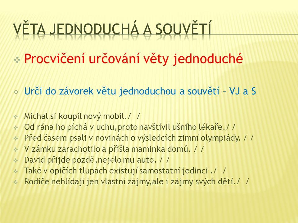  Procvičení určování věty jednoduché  Urči do závorek větu jednoduchou a souvětí – VJ a S  Michal si koupil nový mobil./ /  Od rána ho píchá v uch