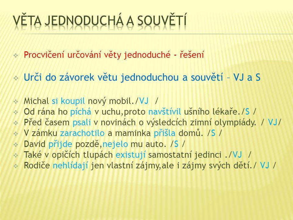  Procvičení určování věty jednoduché - řešení  Urči do závorek větu jednoduchou a souvětí – VJ a S  Michal si koupil nový mobil./VJ /  Od rána ho