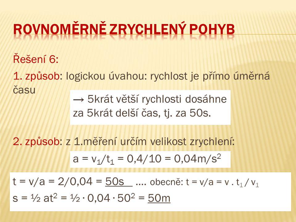 Řešení 6: 1. způsob: logickou úvahou: rychlost je přímo úměrná času → 5krát větší rychlosti dosáhne za 5krát delší čas, tj. za 50s. 2. způsob: z 1.měř