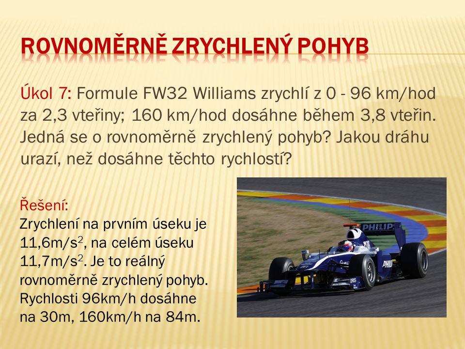 Úkol 7: Formule FW32 Williams zrychlí z 0 - 96 km/hod za 2,3 vteřiny; 160 km/hod dosáhne během 3,8 vteřin. Jedná se o rovnoměrně zrychlený pohyb? Jako