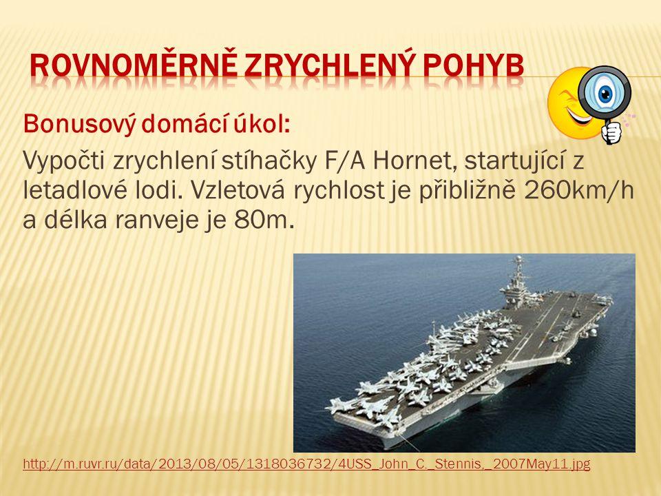 Bonusový domácí úkol: Vypočti zrychlení stíhačky F/A Hornet, startující z letadlové lodi. Vzletová rychlost je přibližně 260km/h a délka ranveje je 80