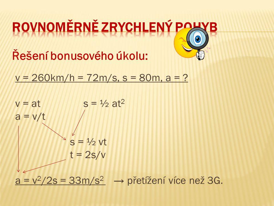 Řešení bonusového úkolu: v = 260km/h = 72m/s, s = 80m, a = ? v = at s = ½ at 2 a = v/t s = ½ vt t = 2s/v a = v 2 /2s = 33m/s 2 → přetížení více než 3G
