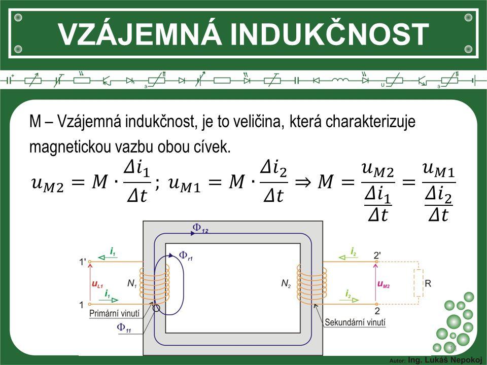 VZÁJEMNÁ INDUKČNOST 11 M – Vzájemná indukčnost, je to veličina, která charakterizuje magnetickou vazbu obou cívek.