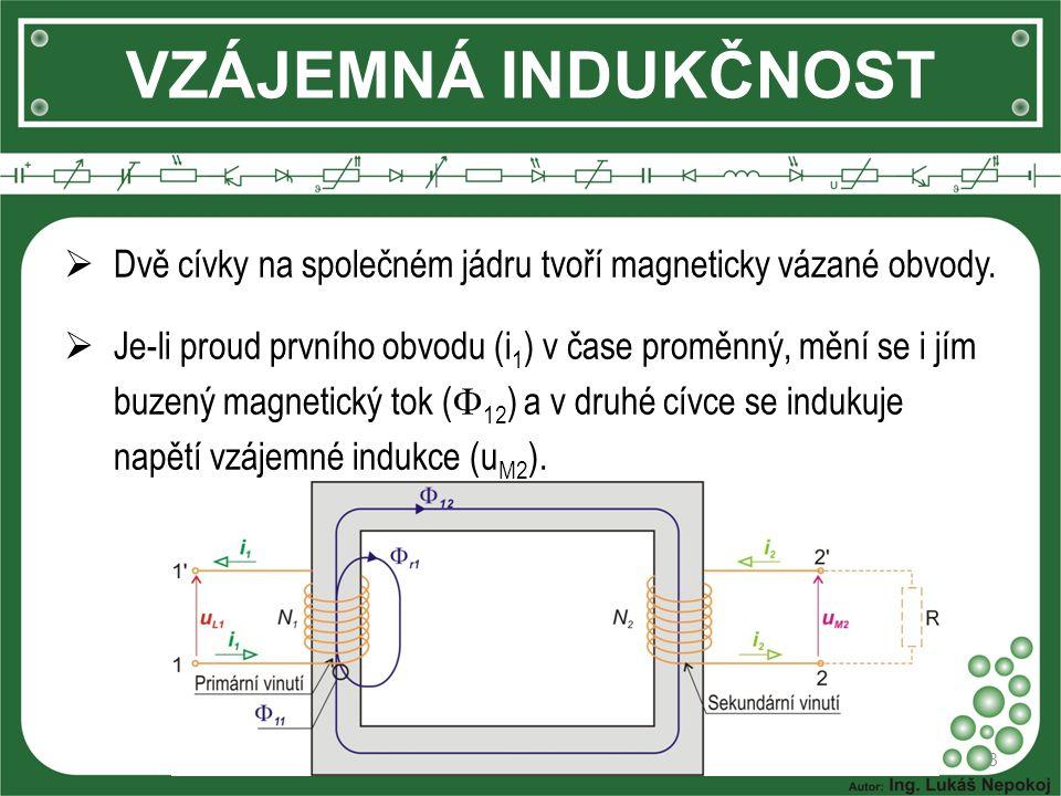 VZÁJEMNÁ INDUKČNOST 8  Dvě cívky na společném jádru tvoří magneticky vázané obvody.  Je-li proud prvního obvodu (i 1 ) v čase proměnný, mění se i jí
