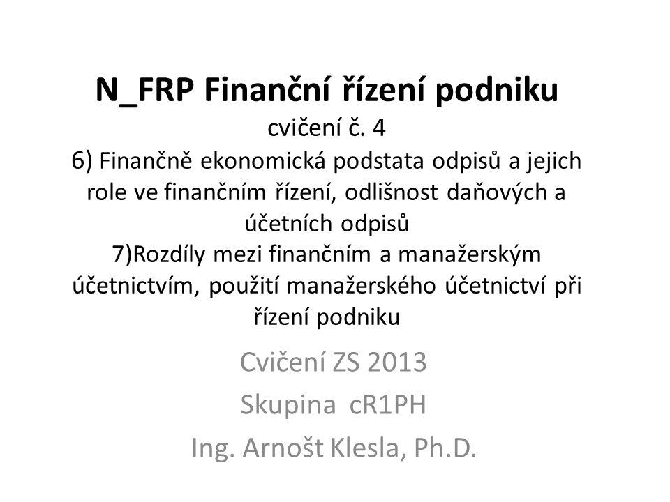 N_FRP Finanční řízení podniku cvičení č. 4 6) Finančně ekonomická podstata odpisů a jejich role ve finančním řízení, odlišnost daňových a účetních odp