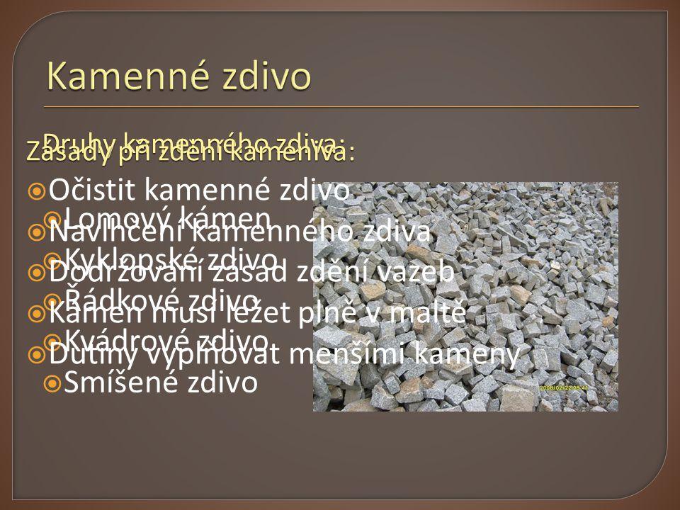 Druhy kamenného zdiva:  Lomový kámen  Kyklopské zdivo  Řádkové zdivo  Kvádrové zdivo  Smíšené zdivo Zásady při zdění kameniva:  Očistit kamenné