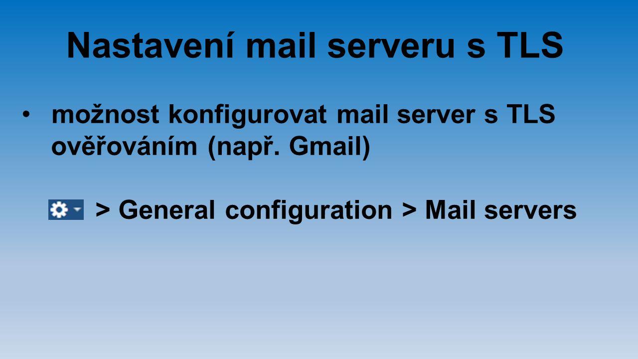 možnost konfigurovat mail server s TLS ověřováním (např. Gmail) > General configuration > Mail servers Nastavení mail serveru s TLS