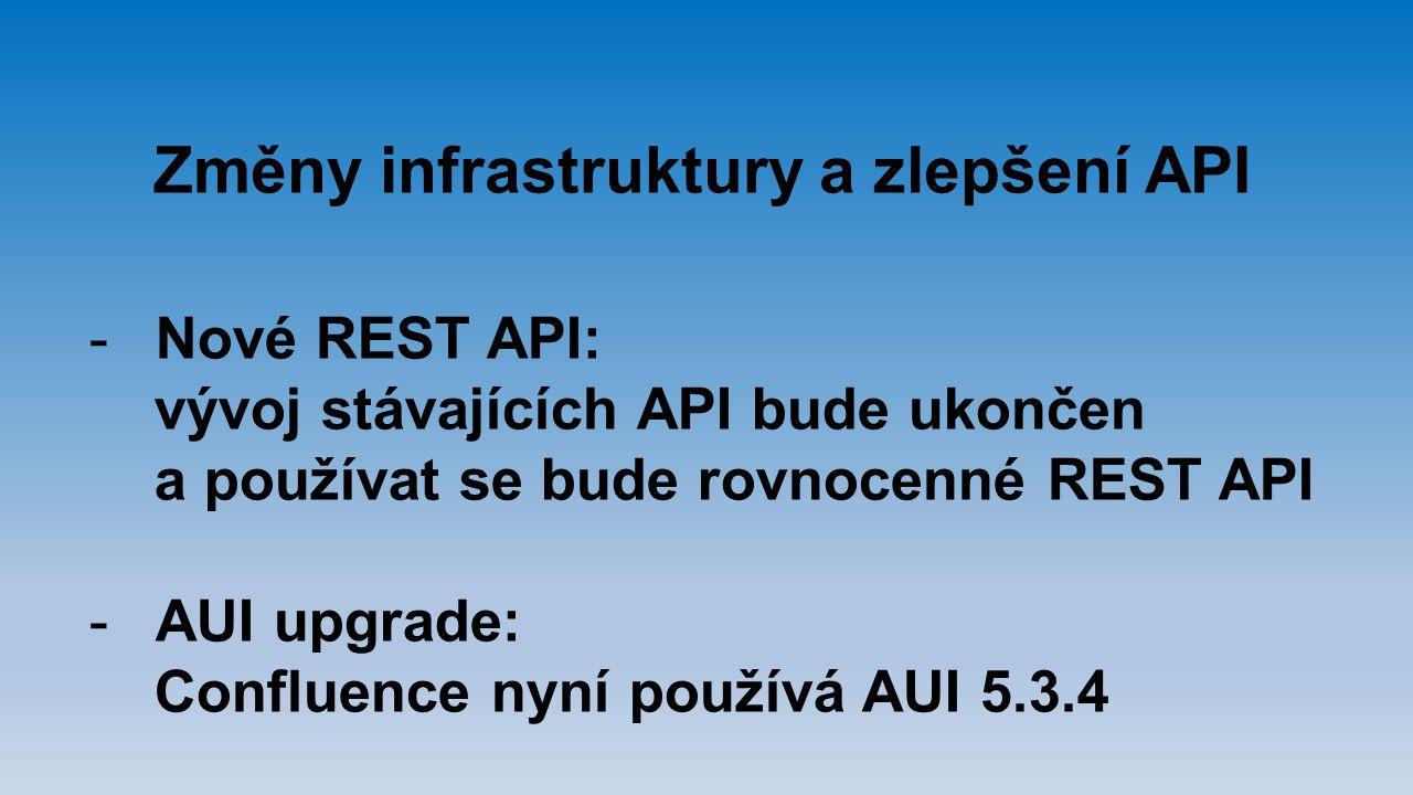 Změny infrastruktury a zlepšení API -Nové REST API: vývoj stávajících API bude ukončen a používat se bude rovnocenné REST API -AUI upgrade: Confluence