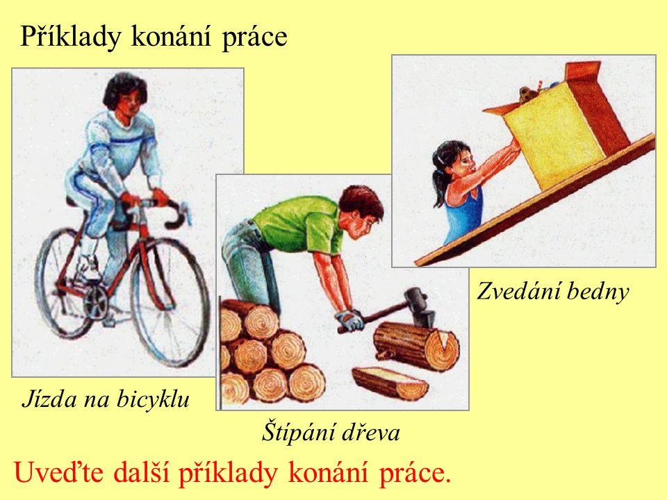 Příklady konání práce Jízda na bicyklu Štípání dřeva Zvedání bedny Uveďte další příklady konání práce.