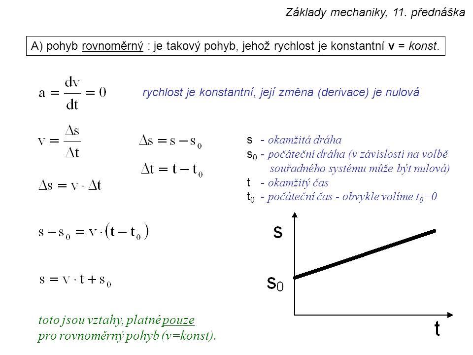 A) pohyb rovnoměrný : je takový pohyb, jehož rychlost je konstantní v = konst. rychlost je konstantní, její změna (derivace) je nulová s- okamžitá drá