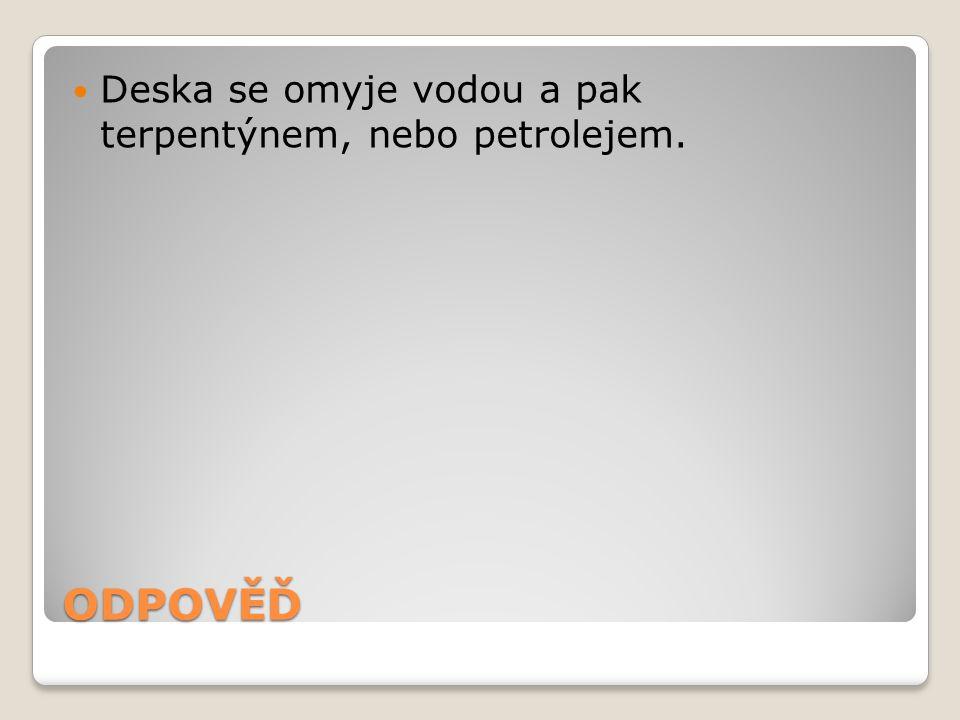 ODPOVĚĎ Deska se omyje vodou a pak terpentýnem, nebo petrolejem.