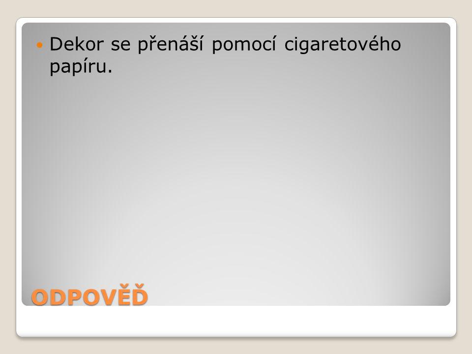 ODPOVĚĎ Dekor se přenáší pomocí cigaretového papíru.