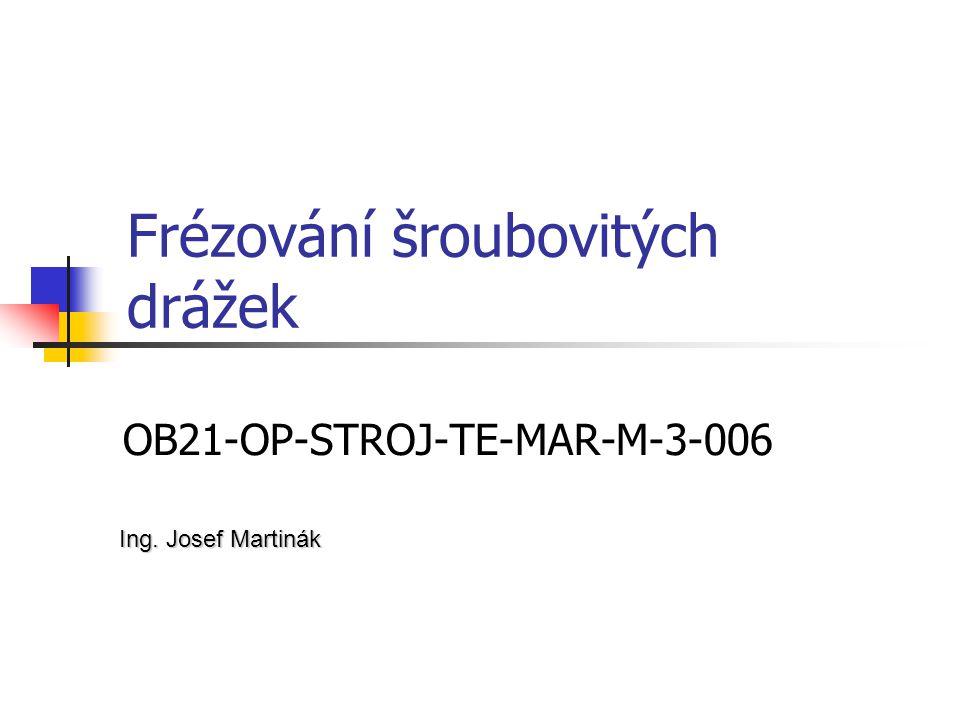 Frézování šroubovitých drážek OB21-OP-STROJ-TE-MAR-M-3-006 Ing. Josef Martinák