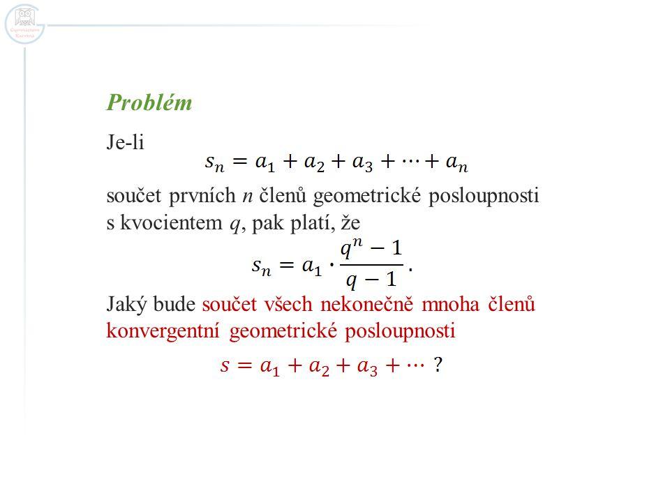 Problém Je-li součet prvních n členů geometrické posloupnosti s kvocientem q, pak platí, že Jaký bude součet všech nekonečně mnoha členů konvergentní