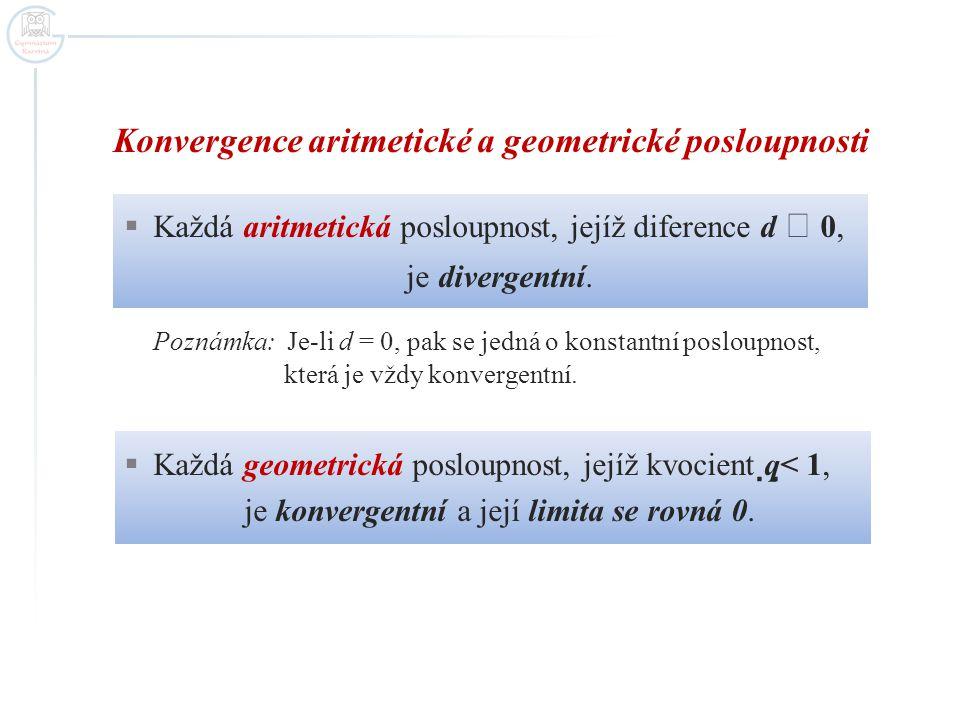Konvergence aritmetické a geometrické posloupnosti  Každá aritmetická posloupnost, jejíž diference d  0, je divergentní. Poznámka: Je-li d = 0, pak