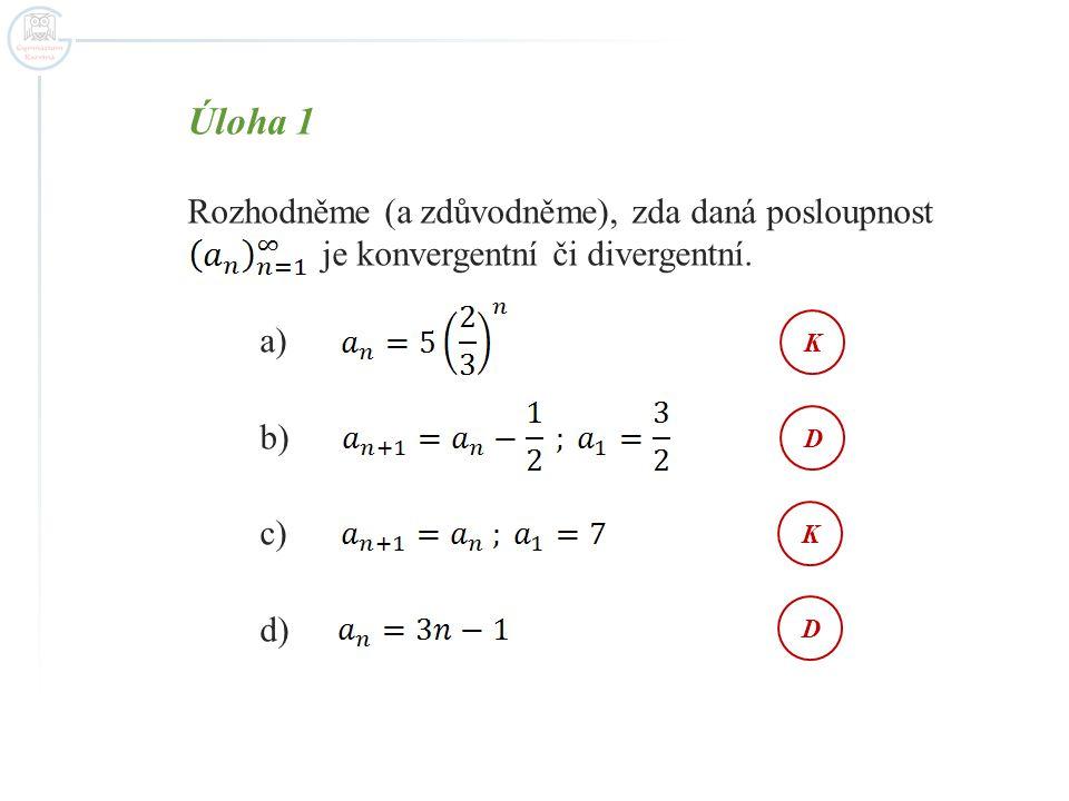 Úloha 1 Rozhodněme (a zdůvodněme), zda daná posloupnost je konvergentní či divergentní. a) b) c) d) KDKD