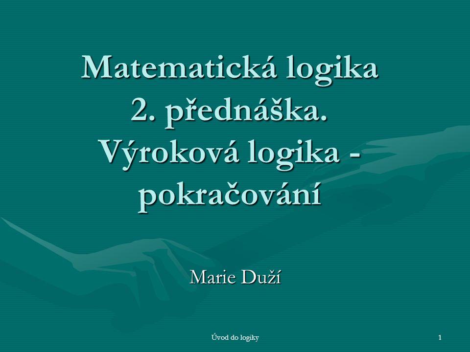 Úvod do logiky1 Matematická logika 2. přednáška. Výroková logika - pokračování Marie Duží