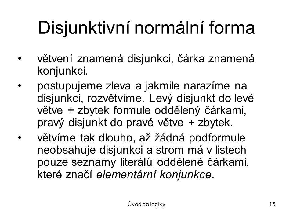 Úvod do logiky15 Disjunktivní normální forma větvení znamená disjunkci, čárka znamená konjunkci. postupujeme zleva a jakmile narazíme na disjunkci, ro