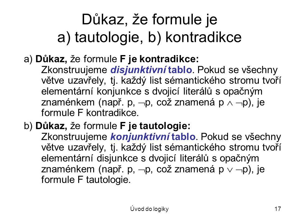 Úvod do logiky17 Důkaz, že formule je a) tautologie, b) kontradikce a) Důkaz, že formule F je kontradikce: Zkonstruujeme disjunktivní tablo. Pokud se