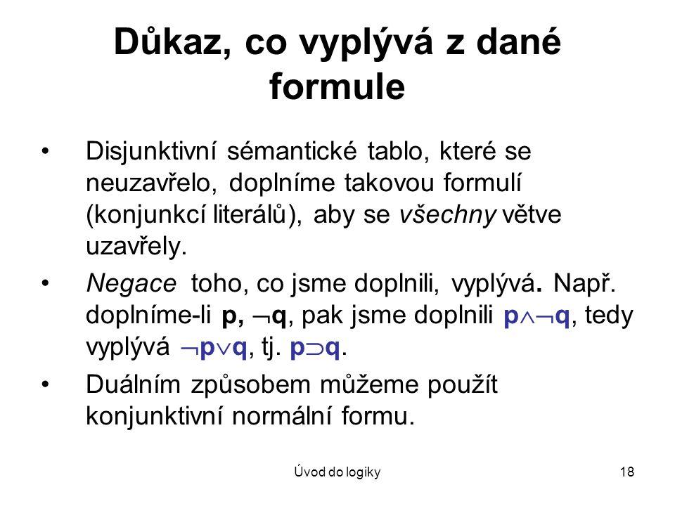 Úvod do logiky18 Důkaz, co vyplývá z dané formule Disjunktivní sémantické tablo, které se neuzavřelo, doplníme takovou formulí (konjunkcí literálů), a