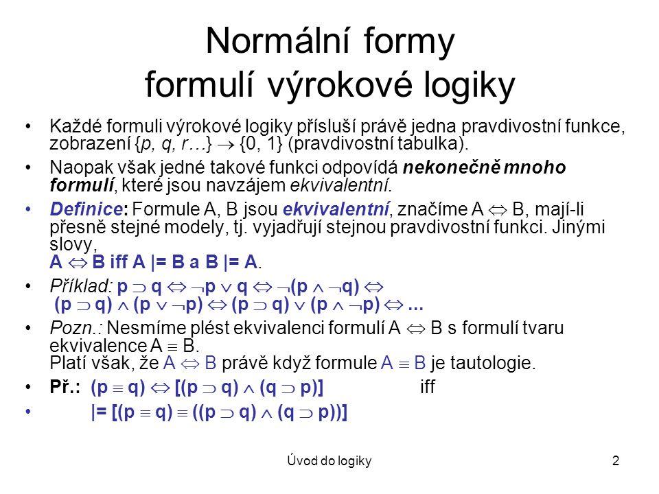 Úvod do logiky2 Normální formy formulí výrokové logiky Každé formuli výrokové logiky přísluší právě jedna pravdivostní funkce, zobrazení {p, q, r…} 