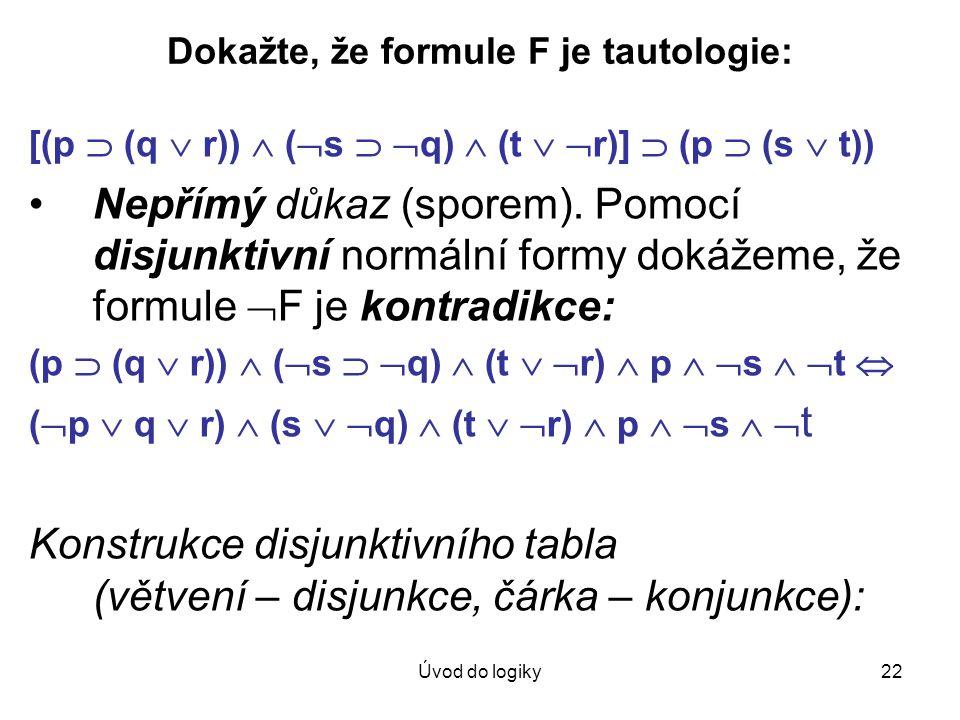 Úvod do logiky22 Dokažte, že formule F je tautologie: [(p  (q  r))  (  s   q)  (t   r)]  (p  (s  t)) Nepřímý důkaz (sporem). Pomocí disjun